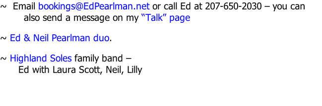 "~  Email bookings@EdPearlman.net or call Ed at 207-650-2030 – you can also send a message on my ""Talk"" page ~ Ed & Neil Pearlman duo. ~ Highland Soles family band –  Ed with Laura Scott, Neil, Lilly"