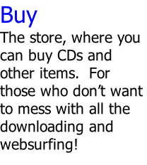 Buy The store, where you can buy CDs and other items.  For those who don't want to mess with all the downloading and websurfing!
