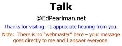 "Talk @EdPearlman.net Thanks for visiting – I appreciate hearing from you. Note:  There is no ""webmaster"" here – your message goes directly to me and I answer everyone."