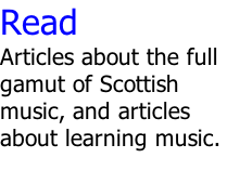 Read Articles about the full gamut of Scottish music, and articles about learning music.