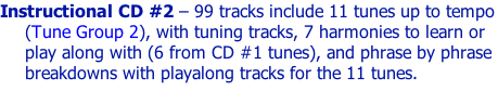 Instructional CD #2 – 99 tracks include 11 tunes up to tempo (Tune Group 2), with tuning tracks, 7 harmonies to learn or play along with (6 from CD #1 tunes), and phrase by phrase breakdowns with playalong tracks for the 11 tunes.