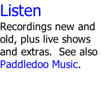 Listen Recordings new and old, plus live shows and extras.  See also Paddledoo Music.